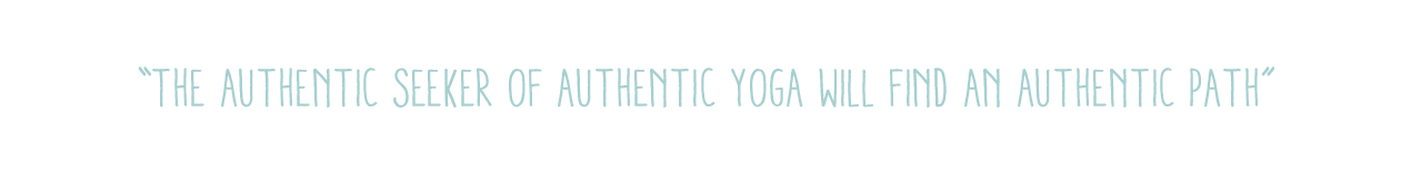 """The authentic seeker of authentic yoga will find an authentic path"""