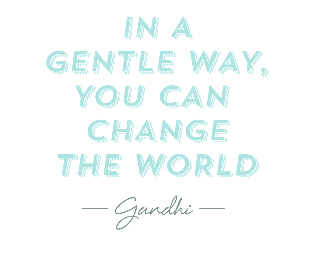 In a gentle way you can change the world - Gandhi